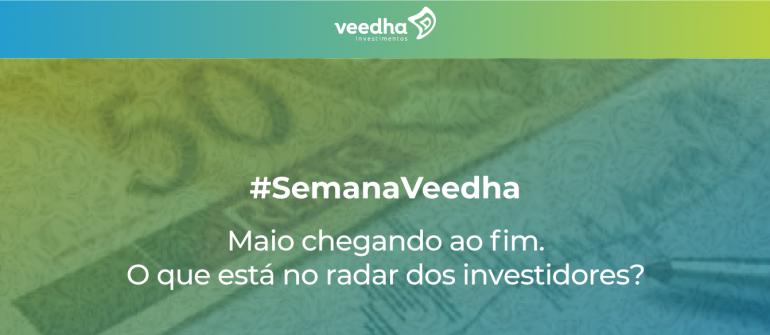 """""""Semana Veedha – Maio chegando ao fim. O que está no radar dos investidores"""""""