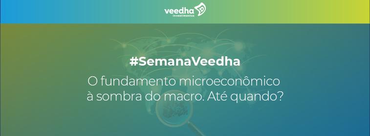 """""""Semana Veedha – O Fundamento microeconômico à sombra do macro. até quando?"""""""