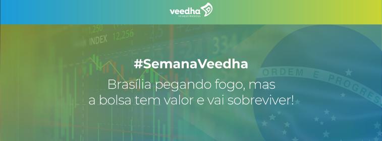 """""""Semana Veedha – Brasília pegando fogo, mas a bolsa tem valor e vai sobreviver!"""""""